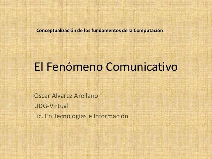 El Fenómeno Comunicativo<br />Oscar Alvarez Arellano<br />UDG-Virtual<br />Lic. En Tecnologías e Información<br />Conceptu...