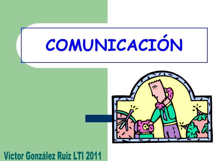 COMUNICACIÓN Víctor González Ruiz LTI 2011