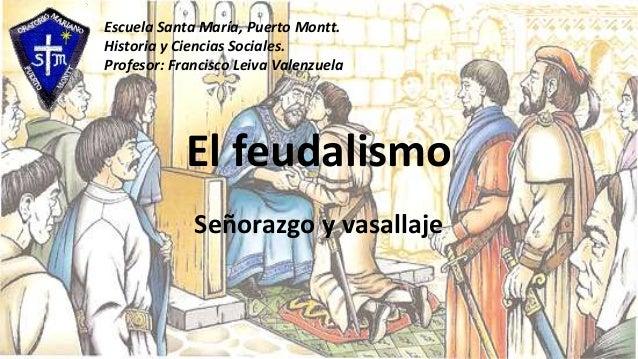 El feudalismo Señorazgo y vasallaje Escuela Santa María, Puerto Montt. Historia y Ciencias Sociales. Profesor: Francisco L...