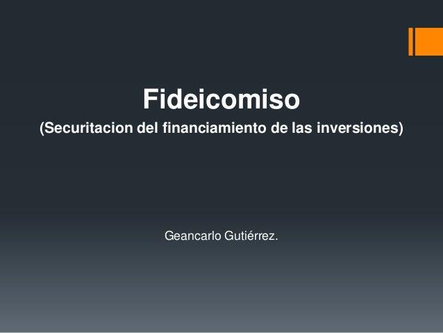 Fideicomiso (Securitacion del financiamiento de las inversiones) Geancarlo Gutiérrez.