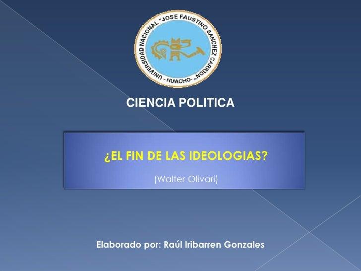 CIENCIA POLITICA<br />¿EL FIN DE LAS IDEOLOGIAS?<br />(Walter Olivari)<br />Elaborado por: Raúl Iribarren Gonzales<br />