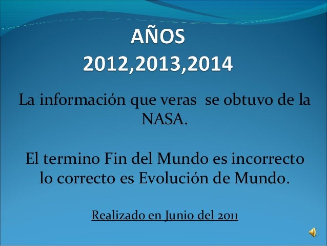 La información que veras se obtuvo de la NASA. El termino Fin del Mundo es incorrecto lo correcto es Evolución de Mundo. R...