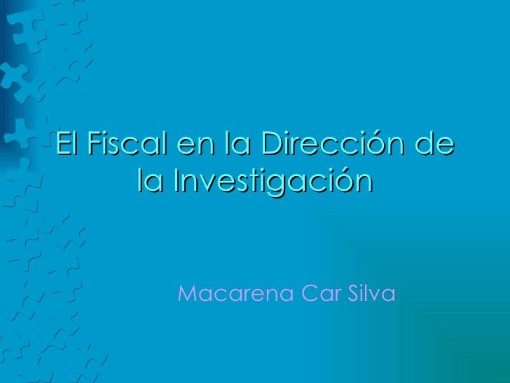 El Fiscal en la Dirección de la Investigación Macarena Car Silva