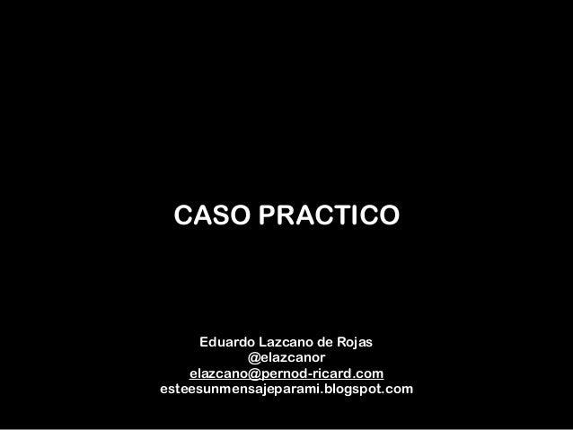 CASO PRACTICO Eduardo Lazcano de Rojas @elazcanor elazcano@pernod-ricard.com esteesunmensajeparami.blogspot.com