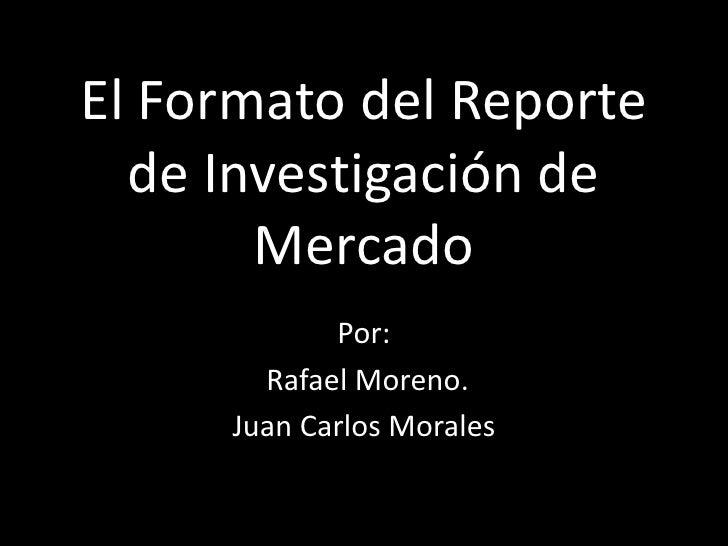 El Formato del Reporte   de Investigación de        Mercado             Por:        Rafael Moreno.      Juan Carlos Morales