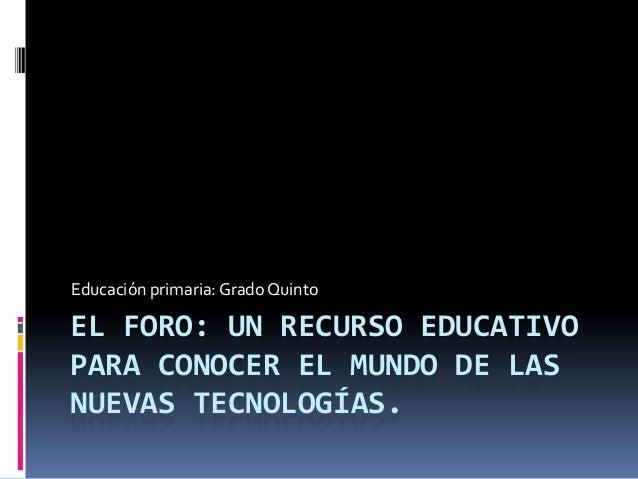 Educación primaria: Grado Quinto  EL FORO: UN RECURSO EDUCATIVO PARA CONOCER EL MUNDO DE LAS NUEVAS TECNOLOGÍAS.