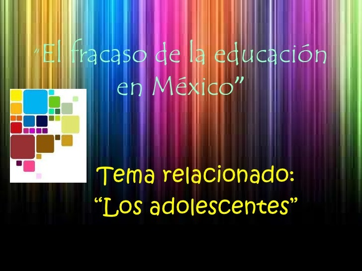 """""""El fracaso de la educación en México""""<br />Tema relacionado: <br />""""Los adolescentes""""<br />"""