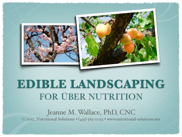 EDIBLE LANDSCAPING         FOR ÜBER NUTRITION              Jeanne M. Wallace, PhD, CNC© 2012, Nutritional Solutions • (435...