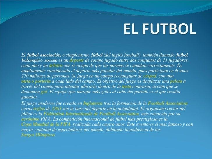 El  fútbol asociación , o simplemente  fútbol  (del inglés football), también llamado  futbol ,  balompié  o  soccer , es ...