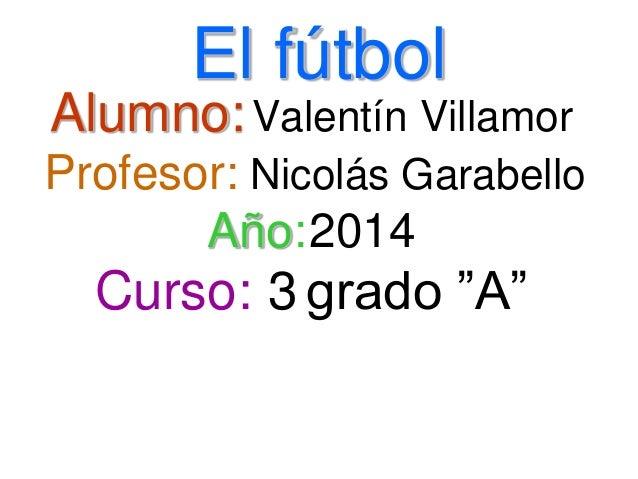 """El fútbol Alumno:Valentín Villamor Profesor: Nicolás Garabello Año:2014 Curso: 3 grado """"A"""""""