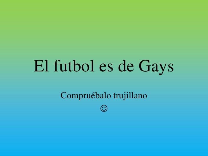 El futbol es de Gays<br />Compruébalo trujillano <br /> <br />