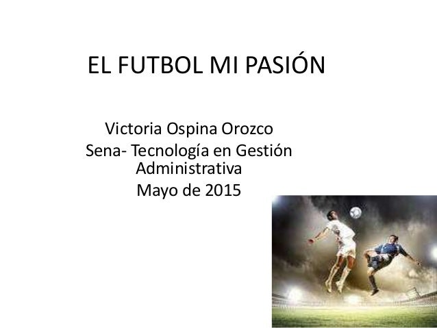 EL FUTBOL MI PASIÓN Victoria Ospina Orozco Sena- Tecnología en Gestión Administrativa Mayo de 2015