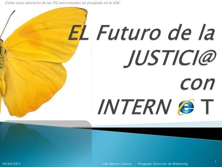Còmo sacar provecho de las TIC para estudiar un posgrado en la UOC<br />EL Futuro de laJUSTICI@con   INTERN     T<br />Lid...