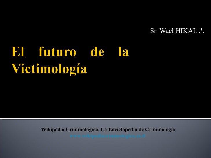 Sr. Wael HIKAL ..Wikipedia Criminológica. La Enciclopedia de Criminología           www.wikipediacriminologica.es.tl
