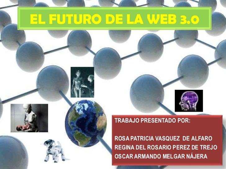EL FUTURO DE LA WEB 3.0           TRABAJO PRESENTADO POR:           ROSA PATRICIA VASQUEZ DE ALFARO           REGINA DEL R...