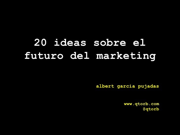 20 ideas sobre el futuro del marketing albert garcia pujadas www.qtorb.com @qtorb