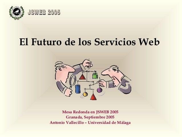 El Futuro de los Servicios Web            Mesa Redonda en JSWEB 2005              Granada, Septiembre 2005      Antonio Va...
