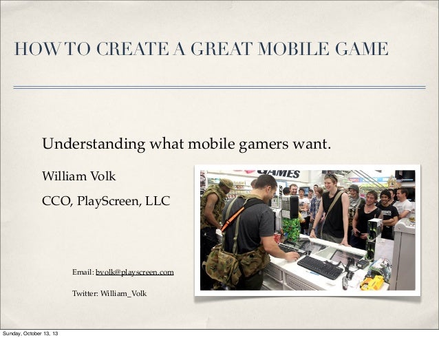 HOW TO CREATE A GREAT MOBILE GAME  Understanding what mobile gamers want. William Volk CCO, PlayScreen, LLC  Email: bvolk@...