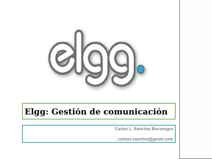 Elgg: Gestión de comunicación                  Carlos L. Sánchez Bocanegra                   carlosl.sanchez@gmail.com