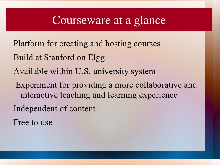 Courseware at a glancePlatform for creating and hosting coursesBuild at Stanford on ElggAvailable within U.S. university s...