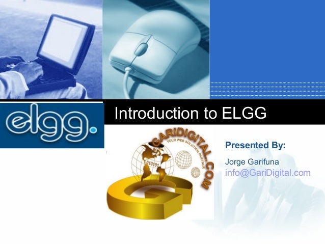 Introduction to ELGG Click to add subtitle  Presented By: Jorge Garifuna  info@GariDigital.com Company  LOGO