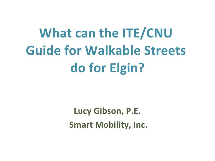 What can the ITE/CNU  Guide for Walkable Streets  do for Elgin? <ul><li>Lucy Gibson, P.E.  </li></ul><ul><li>Smart Mobilit...