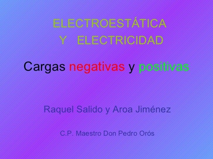 Cargas  negativas  y  positivas Raquel Salido y Aroa Jiménez C.P. Maestro Don Pedro Orós ELECTROESTÁTICA  Y  ELECTRICIDAD