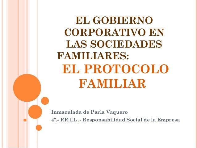 EL GOBIERNO CORPORATIVO EN LAS SOCIEDADES FAMILIARES: EL PROTOCOLO FAMILIAR Inmaculada de Parla Vaquero 4º.- RR.LL .- Resp...