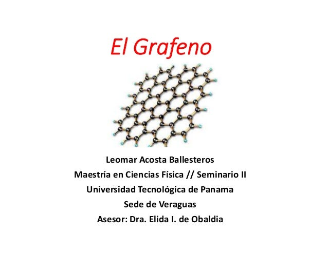 El Grafeno  Leomar Acosta Ballesteros  Maestría en Ciencias Física // Seminario II  Universidad Tecnológica de Panama  Sed...