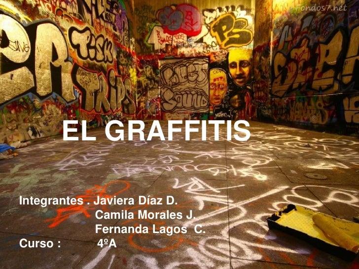 EL GRAFFITISIntegrantes . Javiera Díaz D.              Camila Morales J.              Fernanda Lagos C.Curso :        4ºA