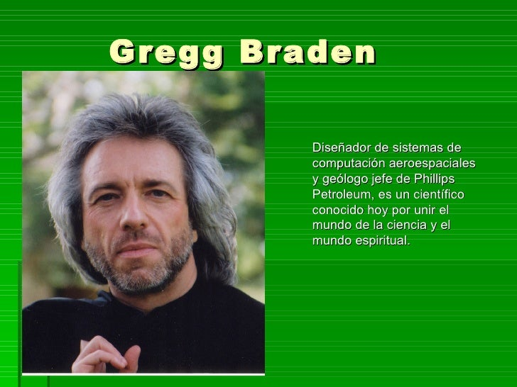 Gregg Braden           Diseñador de sistemas de          computación aeroespaciales          y geólogo jefe de Phillips   ...