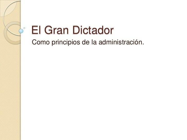 El Gran Dictador<br />Como principios de la administración.<br />