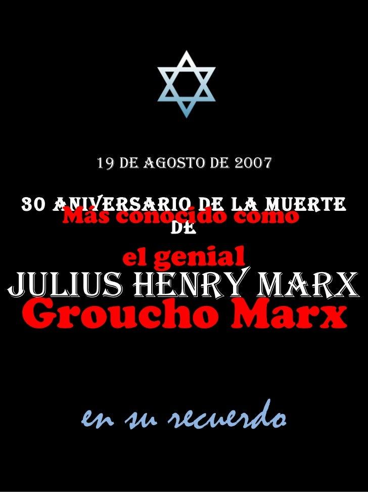 19 de agosto de 2007 30 Aniversario de la muerte de Julius Henry Marx Más conocido como  el  genial Groucho Marx en su rec...