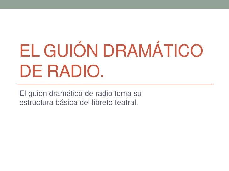 El guión dramático de radio. <br />El guion dramático de radio toma su estructura básica del libreto teatral.<br />