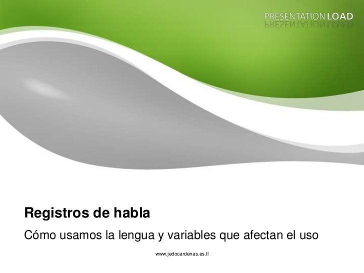 Registros de habla Cómo usamos la lengua y variables que afectan el uso                        www.jedocardenas.es.tl