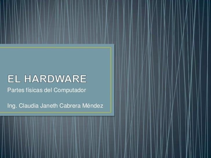 EL HARDWARE<br />Partes físicas del Computador<br />Ing. Claudia Janeth Cabrera Méndez<br />