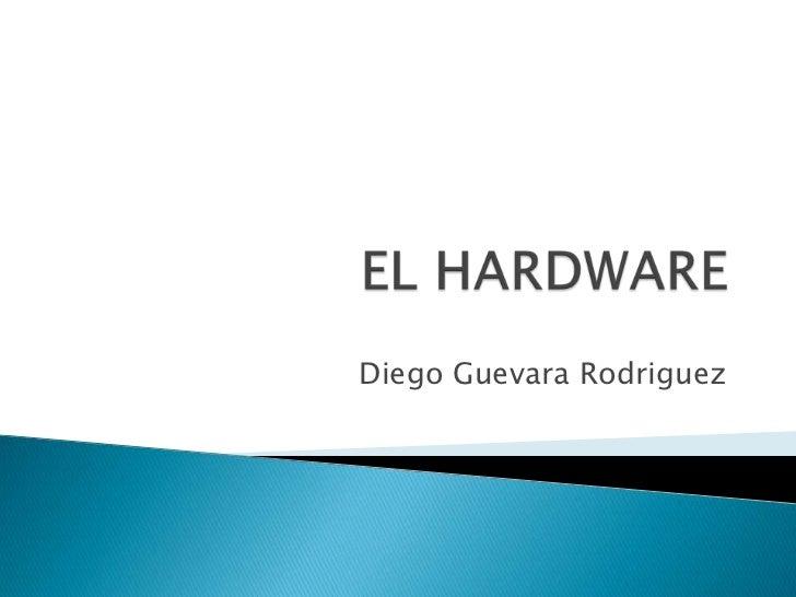EL HARDWARE<br />Diego Guevara Rodriguez<br />