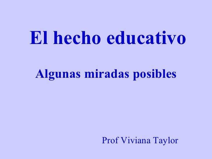 El hecho educativo Algunas miradas posibles Prof Viviana Taylor