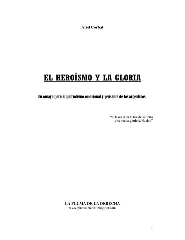 Ariel Corbat   EL HEROÍSMO Y LA GLORIAUn ensayo para el patriotismo emocional y pensante de los argentinos.               ...