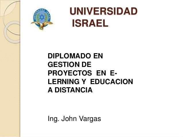 UNIVERSIDAD ISRAEL DIPLOMADO EN GESTION DE PROYECTOS EN E- LERNING Y EDUCACION A DISTANCIA Ing. John Vargas