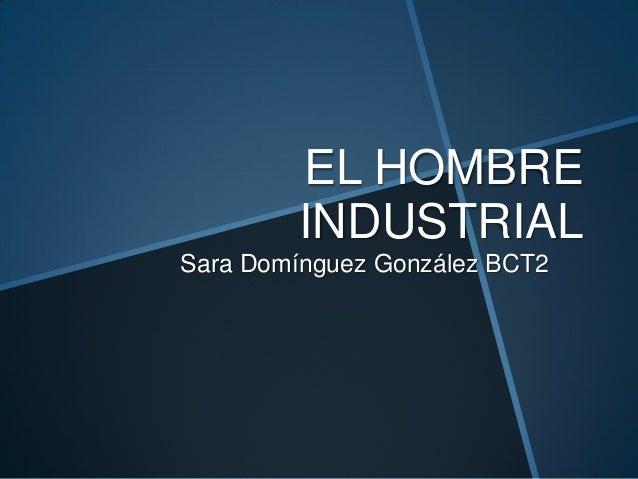 EL HOMBRE INDUSTRIAL Sara Domínguez González BCT2