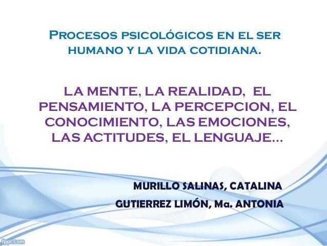 Procesos psicológicos en el ser humano y la vida cotidiana. LA MENTE, LA REALIDAD, EL PENSAMIENTO, LA PERCEPCION, EL CONOC...