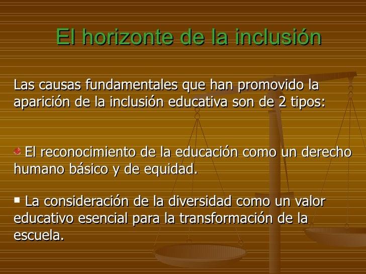 El horizonte de la inclusiónLas causas fundamentales que han promovido laaparición de la inclusión educativa son de 2 tipo...