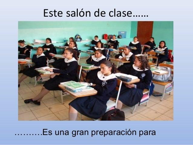 Este salón de clase…………….Es una gran preparación para