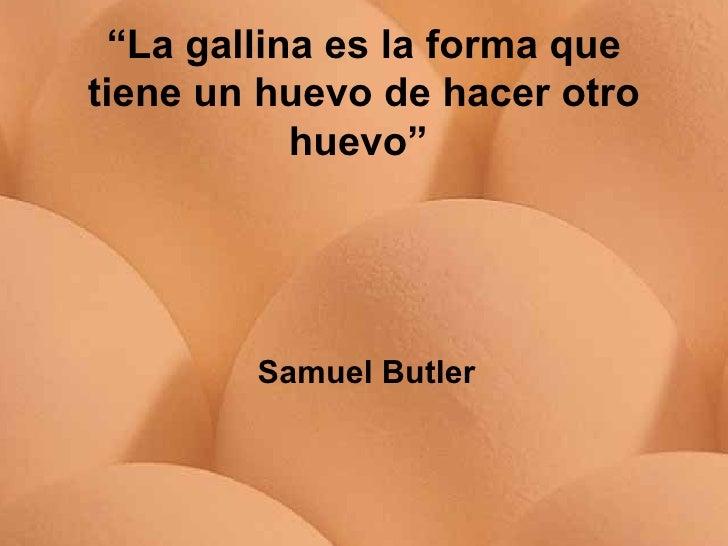 """"""" La gallina es la forma que tiene un huevo de hacer otro huevo""""   Samuel Butler"""