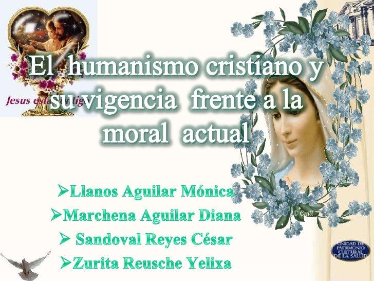 El  humanismo cristiano y su vigencia  frente a la moral  actual <br /><ul><li>Llanos Aguilar Mónica