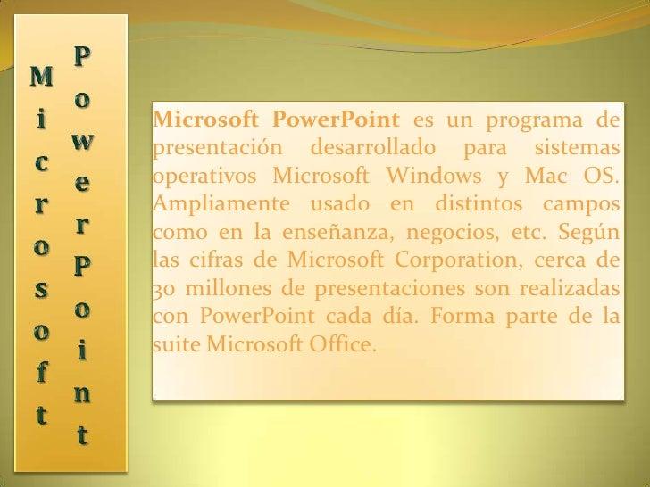 Microsoft PowerPoint<br />Microsoft PowerPoint es un programa de presentación desarrollado para sistemas operativos Micros...