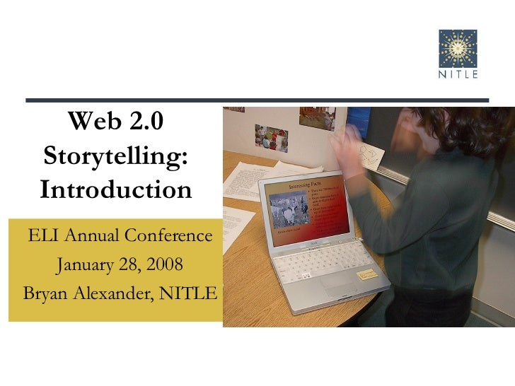 Web 2.0 Storytelling: Introduction ELI Annual Conference January 28, 2008 Bryan Alexander, NITLE