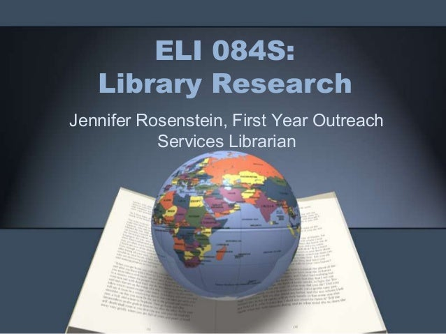 ELI 084S:   Library ResearchJennifer Rosenstein, First Year Outreach           Services Librarian