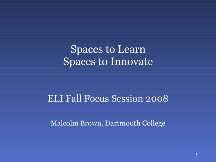 Spaces to Learn Spaces to Innovate ELI Fall Focus Session 2008 Malcolm Brown Educause Learning Initiative [email_address]